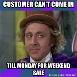 Sarcastic Wonka - customer can't come in  TILL Monday for weekend sale