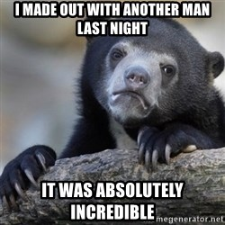 Confession Bear - I made out with another man last night It was absolutely incredible