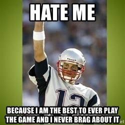 tom brady - Hate me Because I am the best to ever play the game and i never brag about it