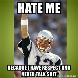 tom brady - Hate Me  Because I have respect and never talk shit