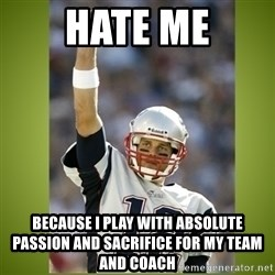 tom brady - Hate me because i play with absolute passion and sacrifice for my team and coach