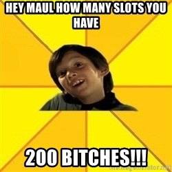 es bakans - Hey Maul how many slots you have 200 bitches!!!