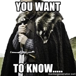 Ned Stark - You want  To know.....