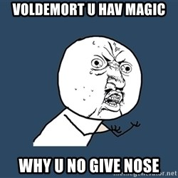 Y U No - Voldemort u hav magic why u no give nose