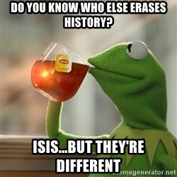 Kermit The Frog Drinking Tea - Do you know who else erases history? ISIS...but they're different