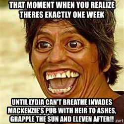 Crazy funny - That moment when you realize theres exactly one week Until Lydia Can't Breathe invades Mackenzie's Pub with Heir To Ashes, Grapple the sun and eleven after!!
