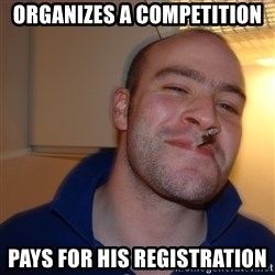 Good Guy Greg - organizes a competition pays for his registration