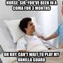 Sir, You've Been In a Coma - NURSE: sIR, YOU'VE BEEN IN A COMA FOR 3 MONTHS OH BOY, CAN'T WAIT TO PLAY MY VANILLA GUARD