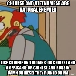 Groundskeeper Willie Scots - Chinese and VIETNAMESe are natural enemies Like chinese and indians. Or chinese and americans. Or chinese and russia. Damn chinese! They ruined china