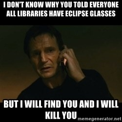 liam neeson taken - i don't know why you told everyone all libraries have eclipse glasses but i will find you and i will kill you