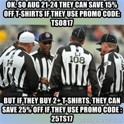 NFL Ref Meeting - Ok, so Aug 21-24 they can save 15% off T-Shirts if they use Promo Code: TS0817 But if they buy 2+ T-Shirts, they can save 25% off if they use Promo Code : 25TS17