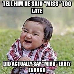 "Evil Plan Baby - Tell him he said ""miss"" too late Did actually say ""miss"" early enough"