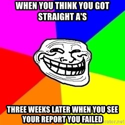 Trollface - When you think you got straight a's Three Weeks later when you see your report you failed