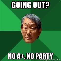 High Expectations Asian Father - going out? No a+, no party