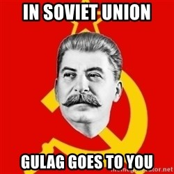Stalin Says - IN SOVIET UNION GULAG GOES TO YOU