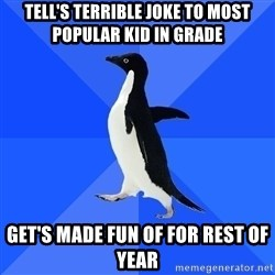 Socially Awkward Penguin - tell's terrible joke to most popular kid in grade get's made fun of for rest of year
