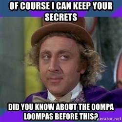 Sarcastic Wonka - Of course i can keep your secrets Did you know about the oompa Loompas before this?