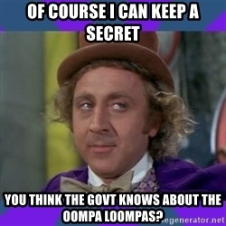 Sarcastic Wonka - of course i can keep a secret you think the govt knows about the oompa loompas?
