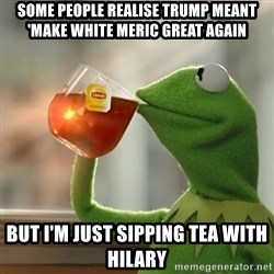 Kermit The Frog Drinking Tea - Some people realise trump meant 'make white meric great again But i'm just sipping tea with hilary