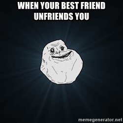 Forever Alone - When your best friEnd unfriends yOu