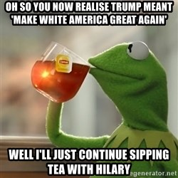 Kermit The Frog Drinking Tea - Oh so you now realise trump meant 'make white america great again' Well i'Ll just continue sipping tea with hilary