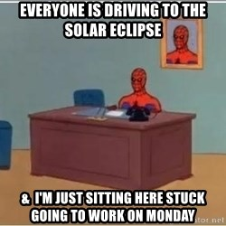 Spiderman Desk - Everyone is driving to the solar eclipse  &  I'm just sitting HERe stuck going to work on monday