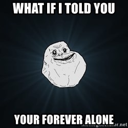 Forever Alone - what if i told you your forever alone