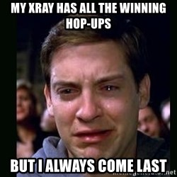crying peter parker - MY XRAY HAS ALL THE WINNING HOP-UPS BUT I ALWAYS COME LAST