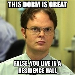 False guy - This dorm is great False. you live in a residence hall