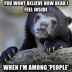 Confession Bear - You wont believe how dead i feel inside When i'm among 'people'