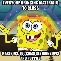 spongebob rainbow - Everyone bringing materials to class Makes ms. Lucchesi see rainbows and puppies