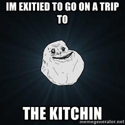 Forever Alone - Im exitied to go on a trip to The kitchin