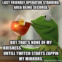 But that's none of my business: Kermit the Frog - Last friendly operator standing, area being secured. bUT THAT'S NONE OF MY BUISNESS.                                            -UNTILL TWITCH STARTS ZAPPIN MY MIRRORS.