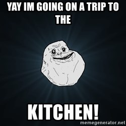 Forever Alone - YAY IM GOING ON A TRIP TO THE KITCHEN!