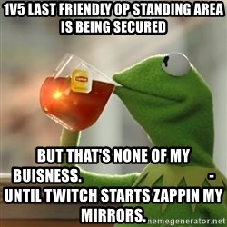 But that's none of my business: Kermit the Frog - 1V5 LAST FRIENDLY OP STANDING AREA IS BEING SECURED But that's none of my buisness.                                           -UNTIL TWITCH STARTS ZAPPIN MY MIRRORS.