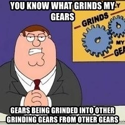 Grinds My Gears Peter Griffin - You know what grinds my gears Gears being grinded into other grinding gears from other gears