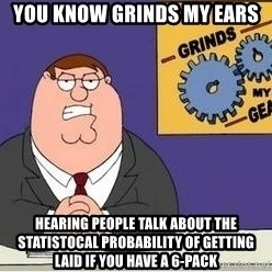 Grinds My Gears Peter Griffin - You know grinds my ears Hearing people talk about the statistocal probability of getting laid if you have a 6-pack