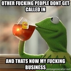 Kermit The Frog Drinking Tea - Other fucking people dont get called in  and thaTS now my fucking business