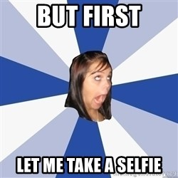 Annoying Facebook Girl - but first let me take a selfie