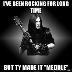 "Black Metal - I've been rocking for long time but ty made it ""meddle"""