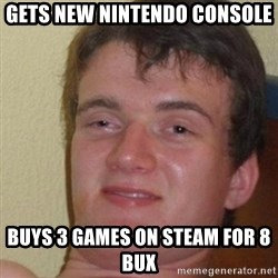 really high guy - Gets new nintendo console buys 3 games on steam for 8 bux