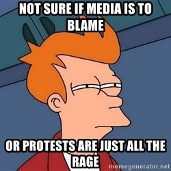 Futurama Fry - Not sure if media is to blame Or protests are just all the rage