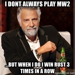 The Most Interesting Man In The World - I dont always play MW2  ...but when i do i Win Rust 3 times in a row
