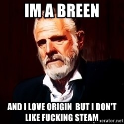 The Most Interesting Man In The World - im a breen And i love origin  but i don't like fucking steam