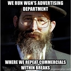 Like-A-Jew - we run wgn's advertising department where we repeat commercials within breaks