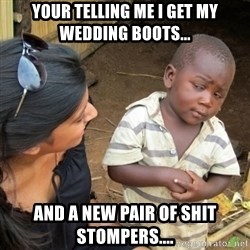 Skeptical 3rd World Kid - Your telling me i get my wedding boots... And a new pair of shit stompers....