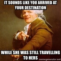 Joseph Ducreux - it sounds like you arrived at your destination while she was still travelling to hers