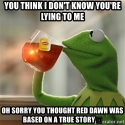 Kermit The Frog Drinking Tea - You think i don't know you're lying to Me Oh sorry you thought red dawn was based on a true story 😂