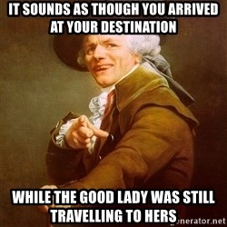 Joseph Ducreux - it sounds as though you arrived at your destination while the good lady was still travelling to hers