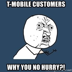 Y U No - T-MOBILE customers  Why you no hurry?!